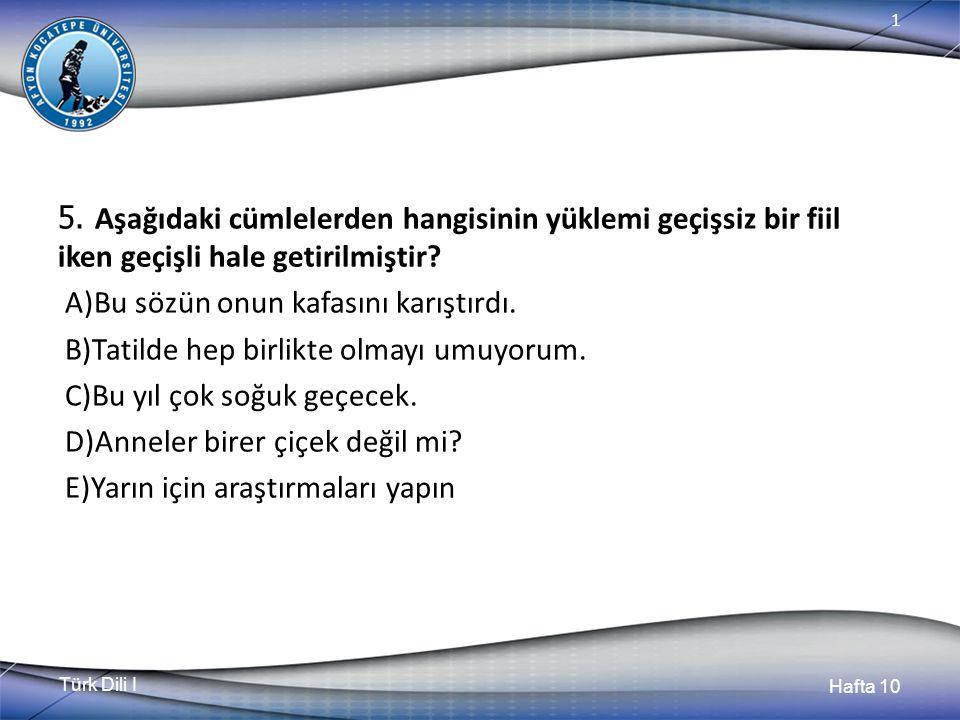 Türk Dili I Hafta 10 1 5. Aşağıdaki cümlelerden hangisinin yüklemi geçişsiz bir fiil iken geçişli hale getirilmiştir? A)Bu sözün onun kafasını karıştı