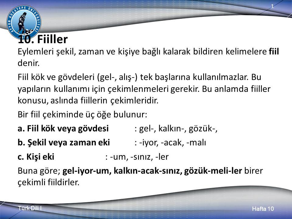 Türk Dili I Hafta 10 1 10. Fiiller Eylemleri şekil, zaman ve kişiye bağlı kalarak bildiren kelimelere fiil denir. Fiil kök ve gövdeleri (gel-, alış-)