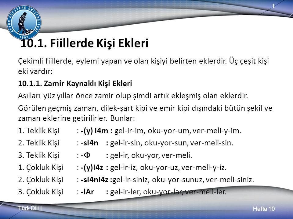 Türk Dili I Hafta 10 1 10.1. Fiillerde Kişi Ekleri Çekimli fiillerde, eylemi yapan ve olan kişiyi belirten eklerdir. Üç çeşit kişi eki vardır: 10.1.1.