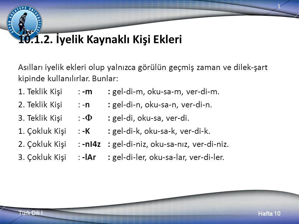Türk Dili I Hafta 10 1 10.1.2. İyelik Kaynaklı Kişi Ekleri Asılları iyelik ekleri olup yalnızca görülün geçmiş zaman ve dilek-şart kipinde kullanılırl