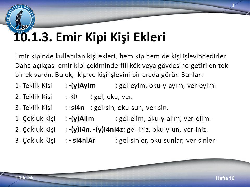 Türk Dili I Hafta 10 1 10.1.3. Emir Kipi Kişi Ekleri Emir kipinde kullanılan kişi ekleri, hem kip hem de kişi işlevindedirler. Daha açıkçası emir kipi