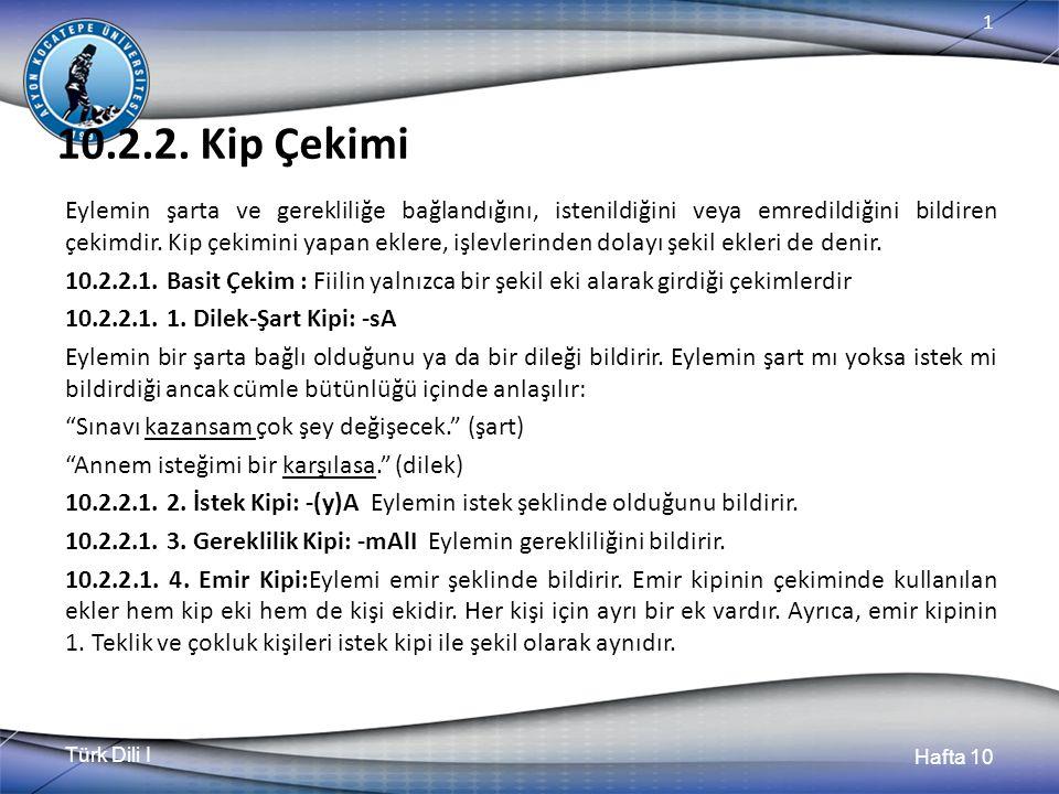 Türk Dili I Hafta 10 1 10.2.2. Kip Çekimi Eylemin şarta ve gerekliliğe bağlandığını, istenildiğini veya emredildiğini bildiren çekimdir. Kip çekimini