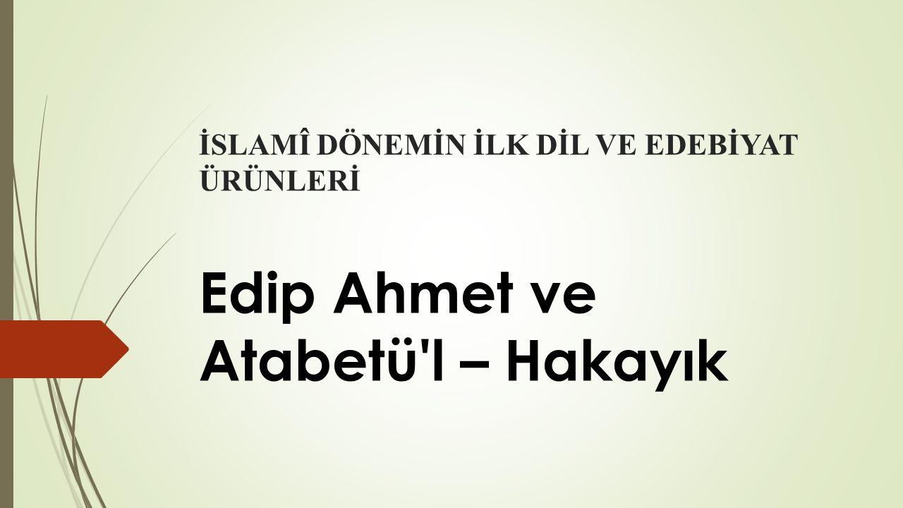 İSLAMÎ DÖNEMİN İLK DİL VE EDEBİYAT ÜRÜNLERİ Edip Ahmet ve Atabetü'l – Hakayık