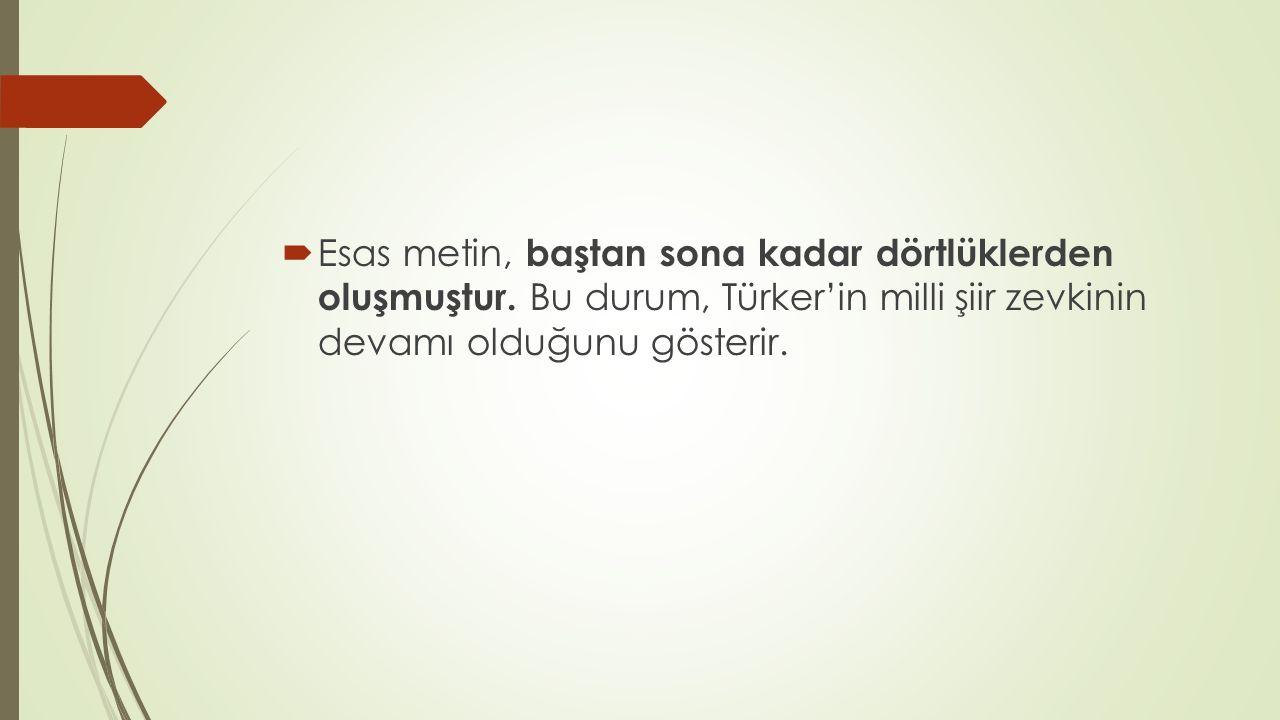  Esas metin, baştan sona kadar dörtlüklerden oluşmuştur. Bu durum, Türker'in milli şiir zevkinin devamı olduğunu gösterir.