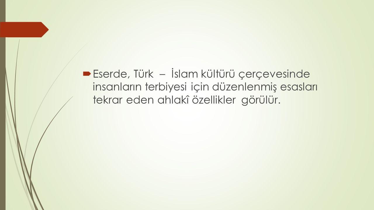  Eserde, Türk – İslam kültürü çerçevesinde insanların terbiyesi için düzenlenmiş esasları tekrar eden ahlakî özellikler görülür.