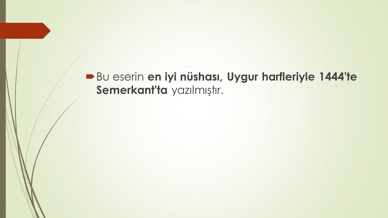  Bu eserin en iyi nüshası, Uygur harfleriyle 1444'te Semerkant'ta yazılmıştır.