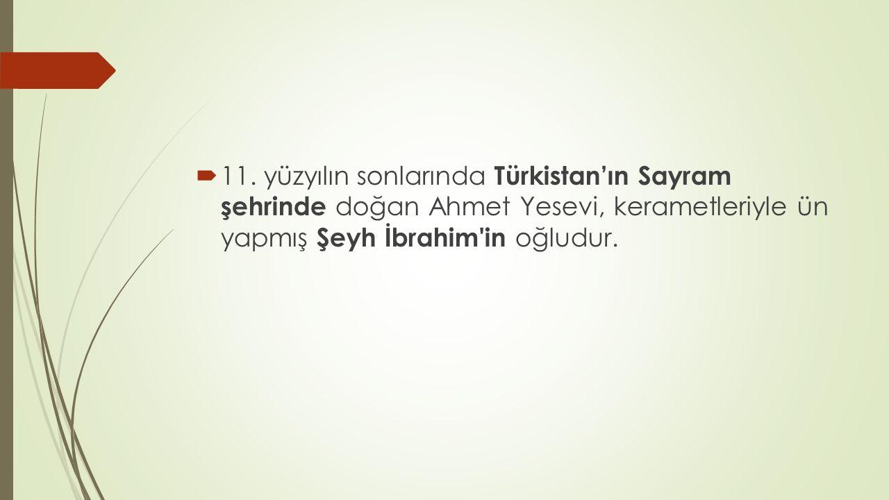  11. yüzyılın sonlarında Türkistan'ın Sayram şehrinde doğan Ahmet Yesevi, kerametleriyle ün yapmış Şeyh İbrahim'in oğludur.