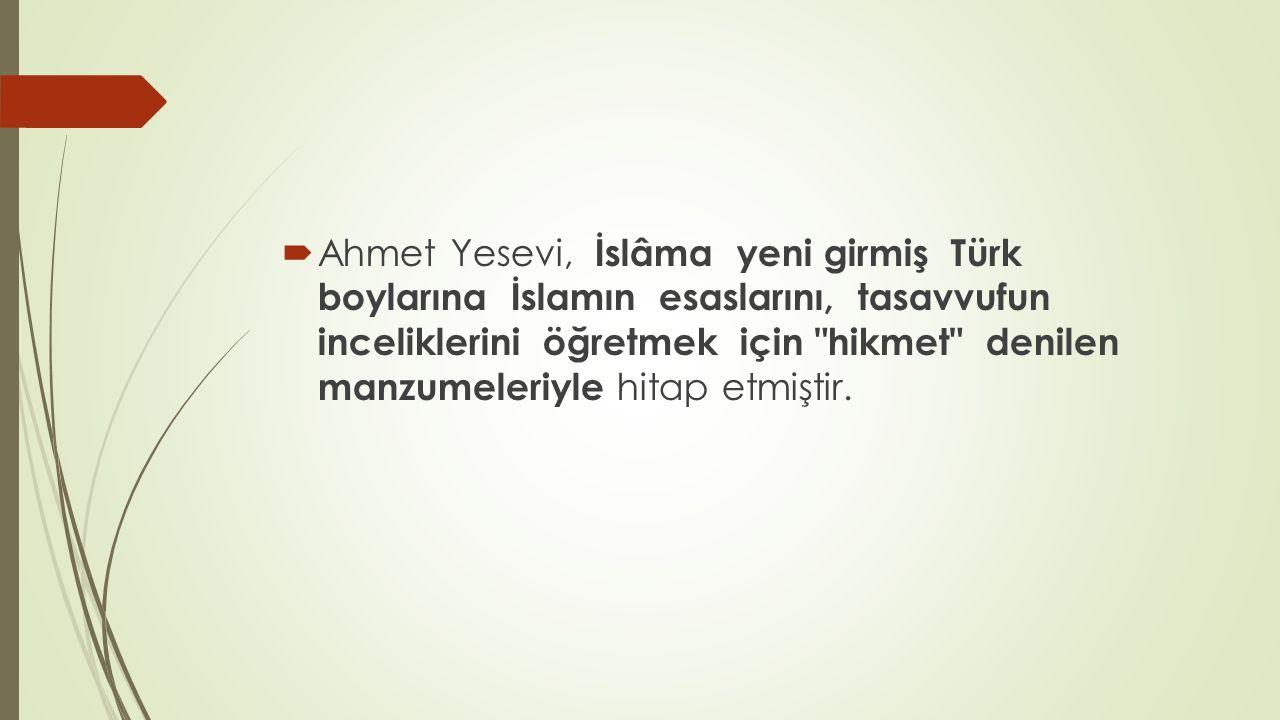  Ahmet Yesevi, İslâma yeni girmiş Türk boylarına İslamın esaslarını, tasavvufun inceliklerini öğretmek için