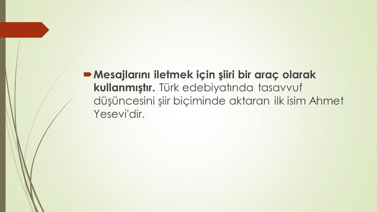  Mesajlarını iletmek için şiiri bir araç olarak kullanmıştır. Türk edebiyatında tasavvuf düşüncesini şiir biçiminde aktaran ilk isim Ahmet Yesevi'dir