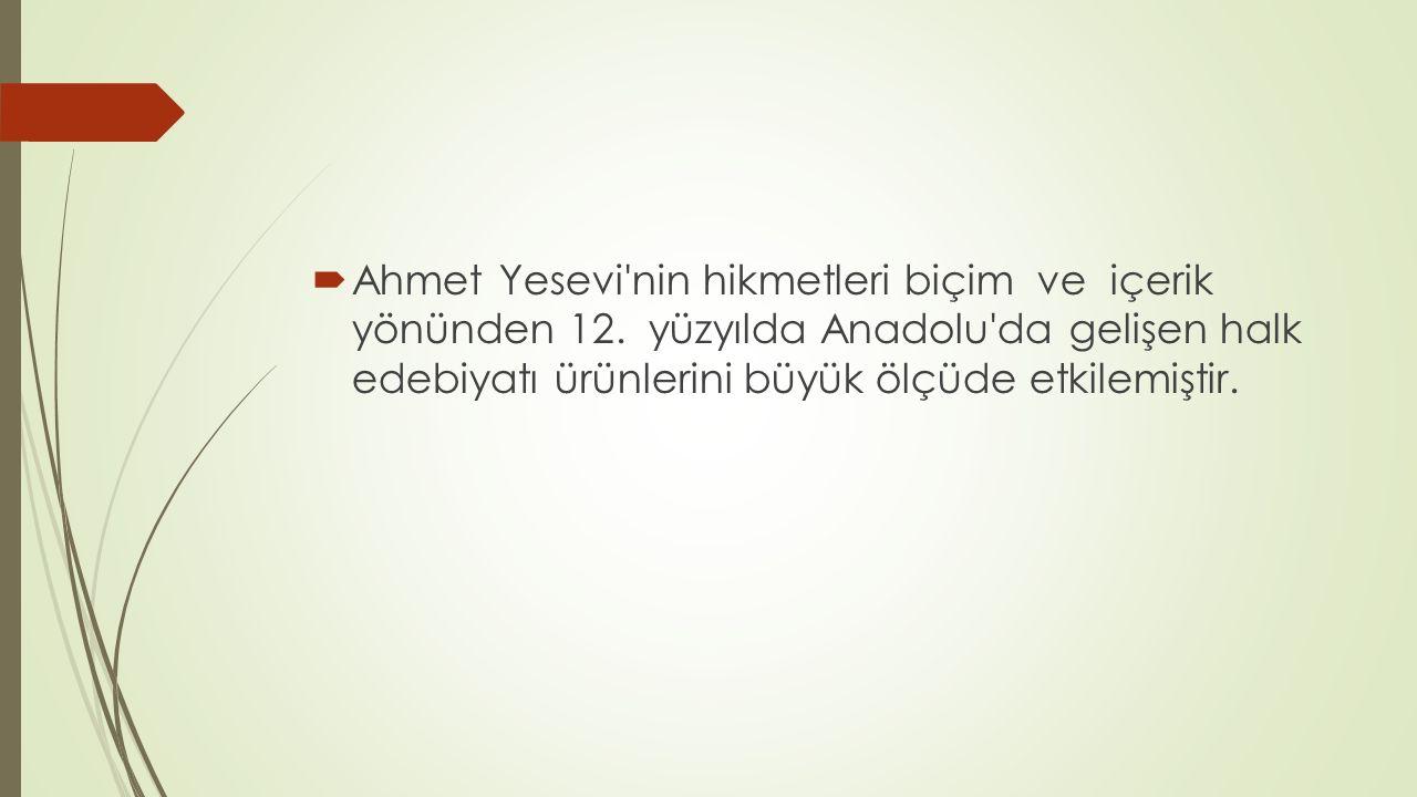  Ahmet Yesevi'nin hikmetleri biçim ve içerik yönünden 12. yüzyılda Anadolu'da gelişen halk edebiyatı ürünlerini büyük ölçüde etkilemiştir.