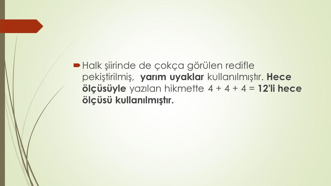  Halk şiirinde de çokça görülen redifle pekiştirilmiş, yarım uyaklar kullanılmıştır. Hece ölçüsüyle yazılan hikmette 4 + 4 + 4 = 12'li hece ölçüsü ku