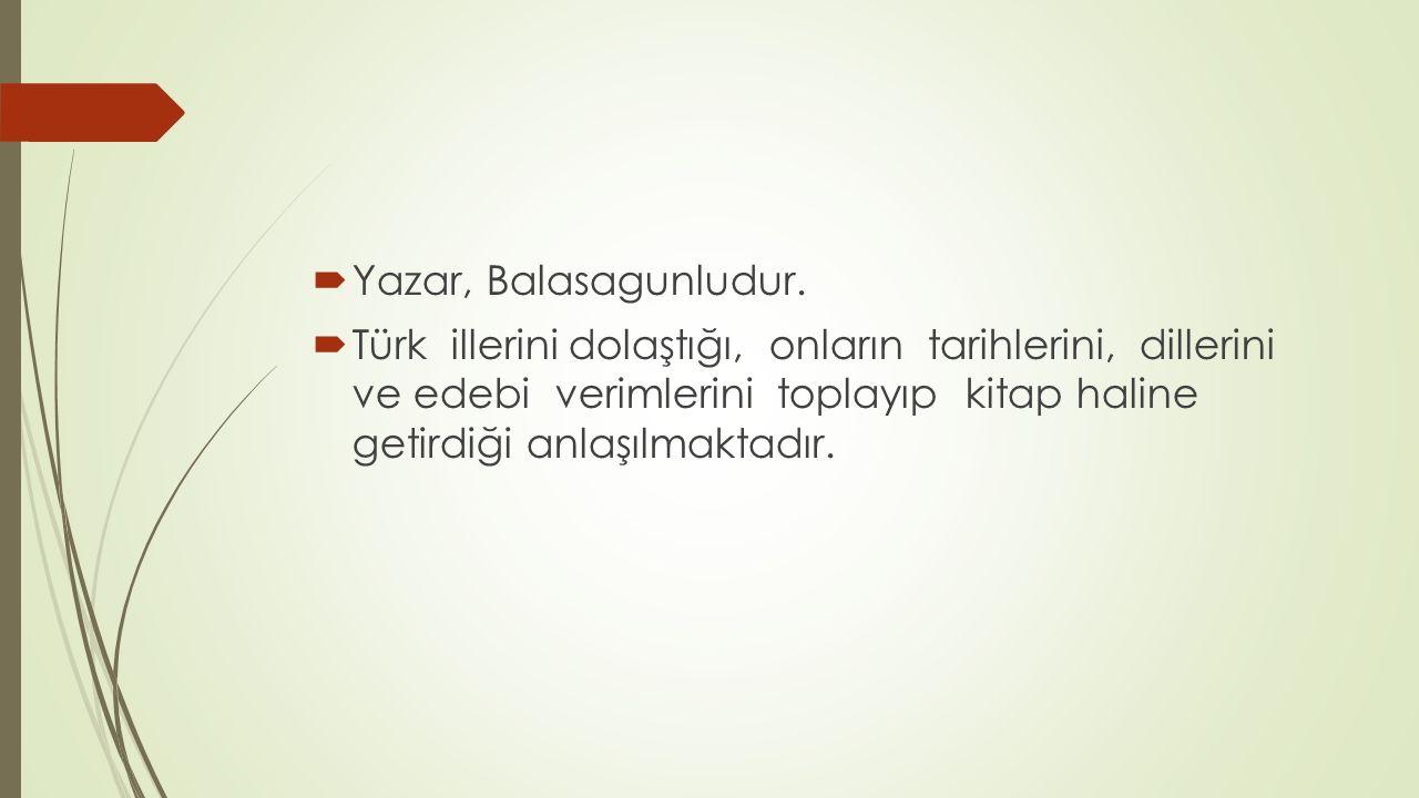  Yazar, Balasagunludur.  Türk illerini dolaştığı, onların tarihlerini, dillerini ve edebi verimlerini toplayıp kitap haline getirdiği anlaşılmaktadı