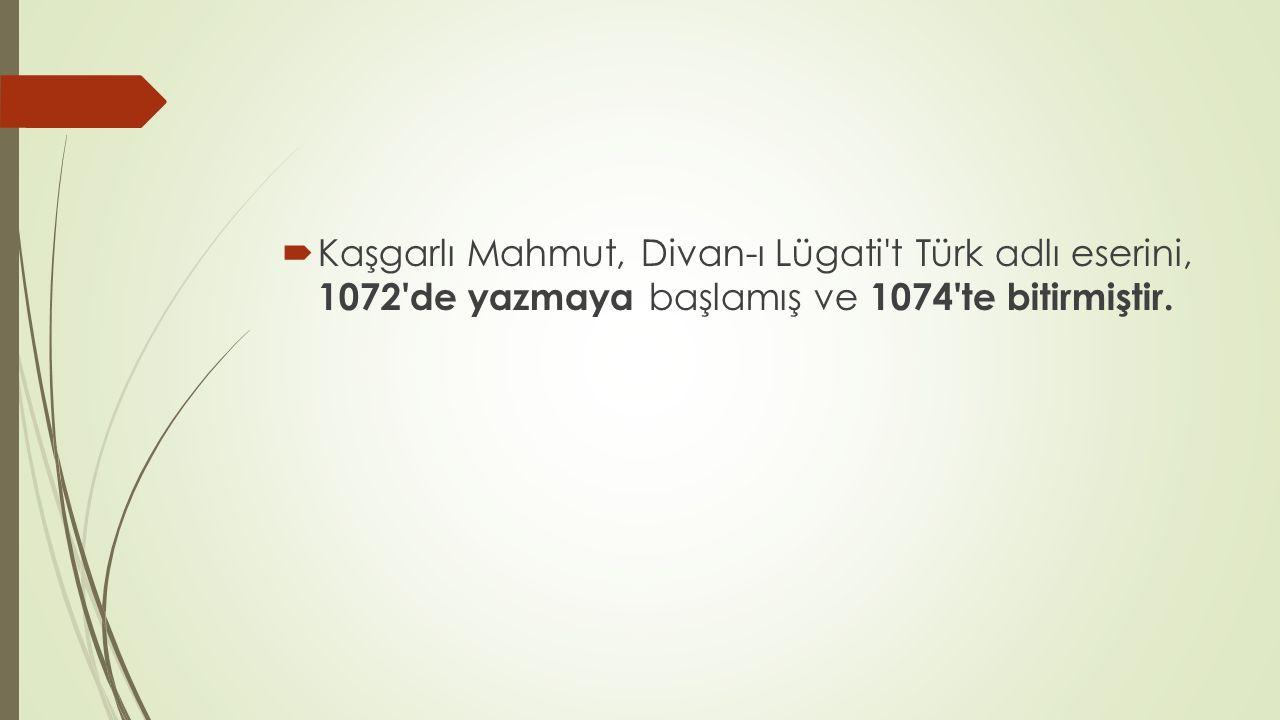  Kaşgarlı Mahmut, Divan-ı Lügati't Türk adlı eserini, 1072'de yazmaya başlamış ve 1074'te bitirmiştir.
