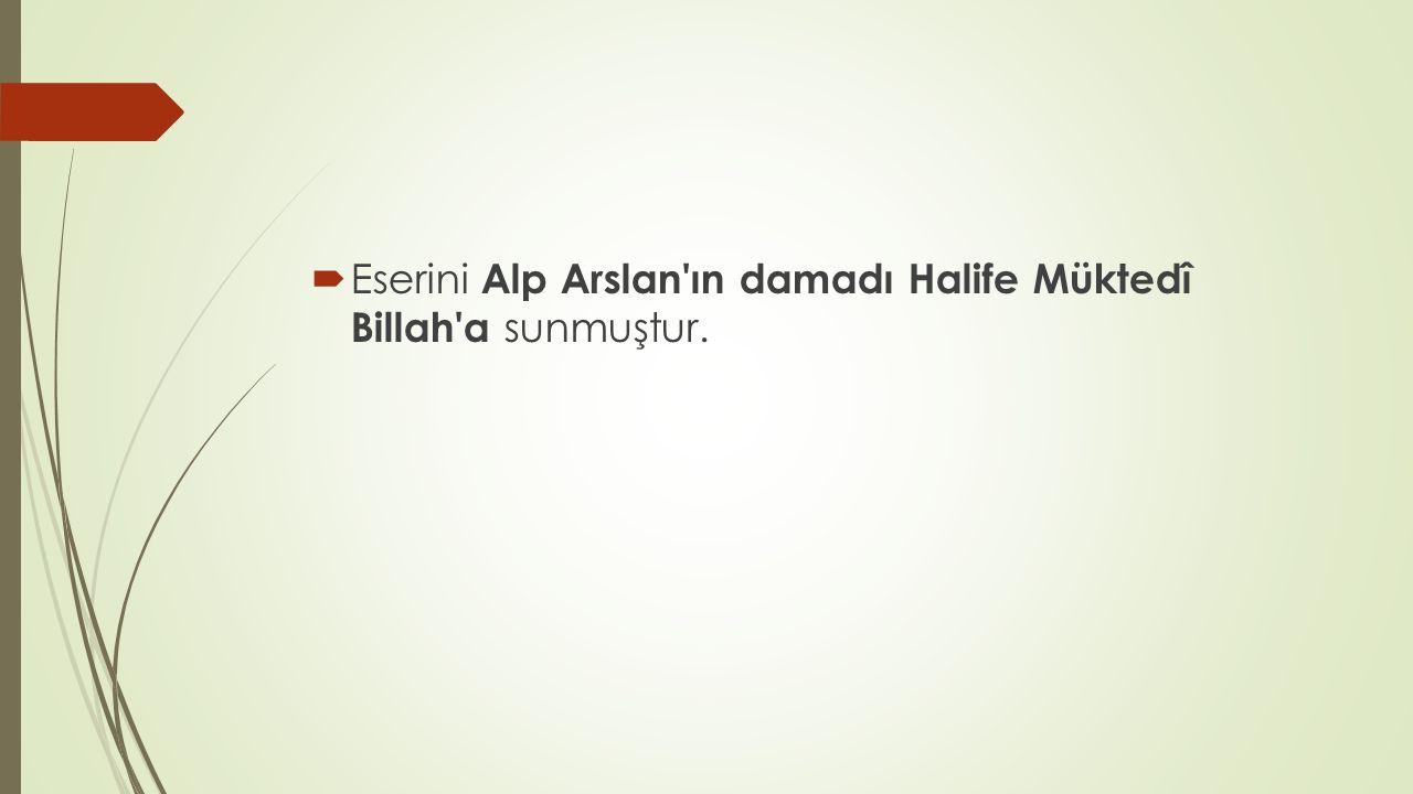  Eserini Alp Arslan'ın damadı Halife Müktedî Billah'a sunmuştur.
