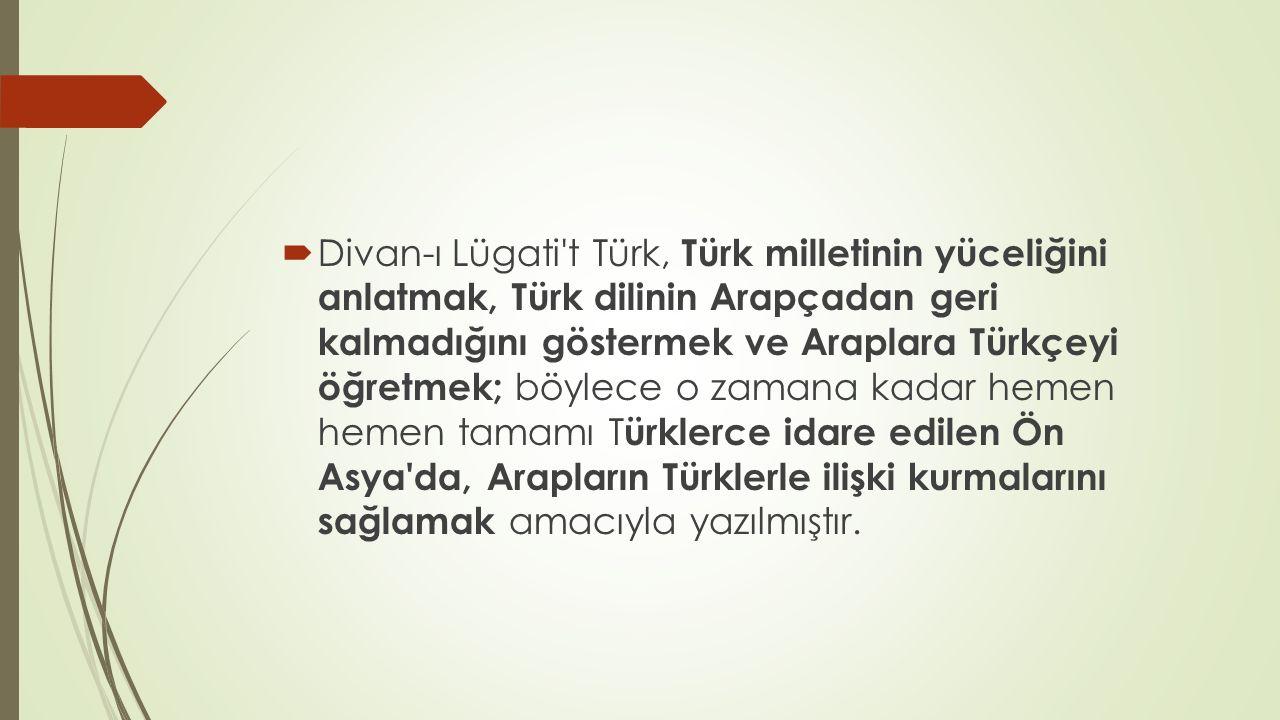  Divan-ı Lügati't Türk, Türk milletinin yüceliğini anlatmak, Türk dilinin Arapçadan geri kalmadığını göstermek ve Araplara Türkçeyi öğretmek; böylece