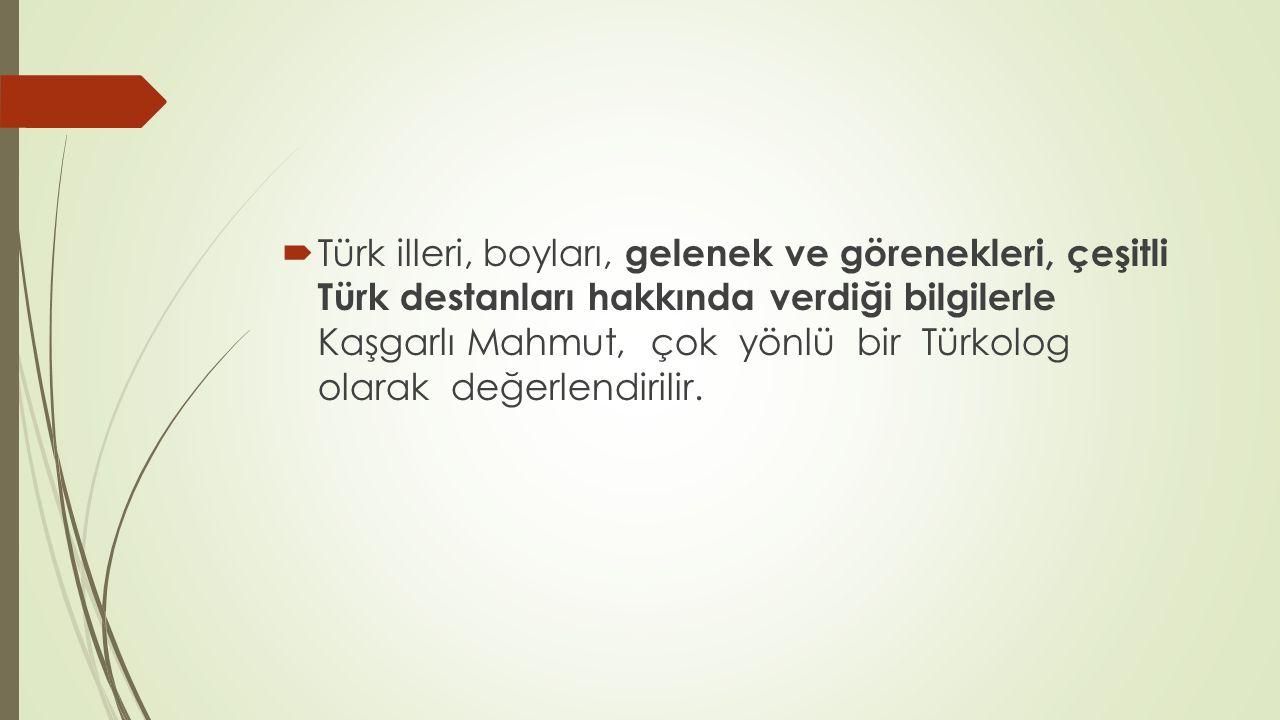  Türk illeri, boyları, gelenek ve görenekleri, çeşitli Türk destanları hakkında verdiği bilgilerle Kaşgarlı Mahmut, çok yönlü bir Türkolog olarak değ