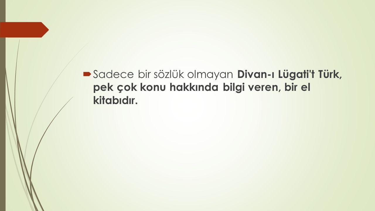  Sadece bir sözlük olmayan Divan-ı Lügati't Türk, pek çok konu hakkında bilgi veren, bir el kitabıdır.