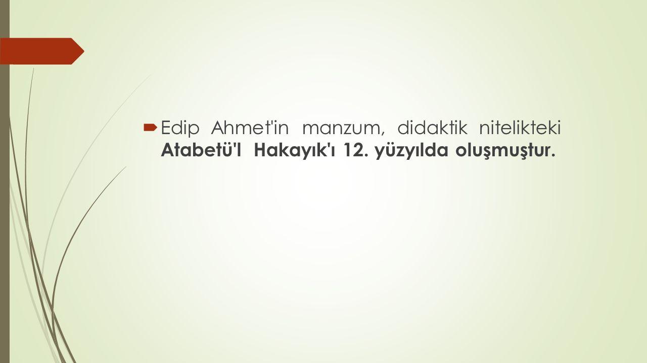  Edip Ahmet'in manzum, didaktik nitelikteki Atabetü'l Hakayık'ı 12. yüzyılda oluşmuştur.