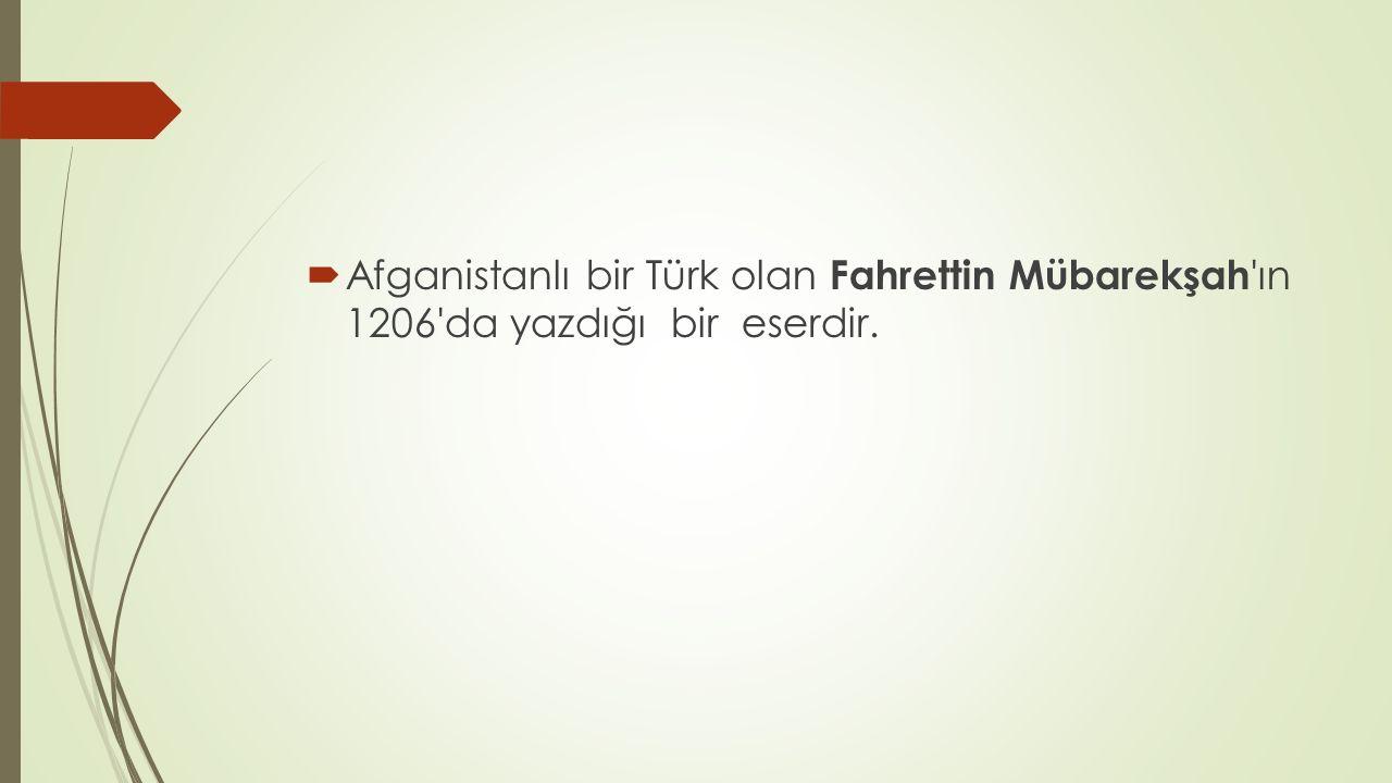  Afganistanlı bir Türk olan Fahrettin Mübarekşah 'ın 1206'da yazdığı bir eserdir.