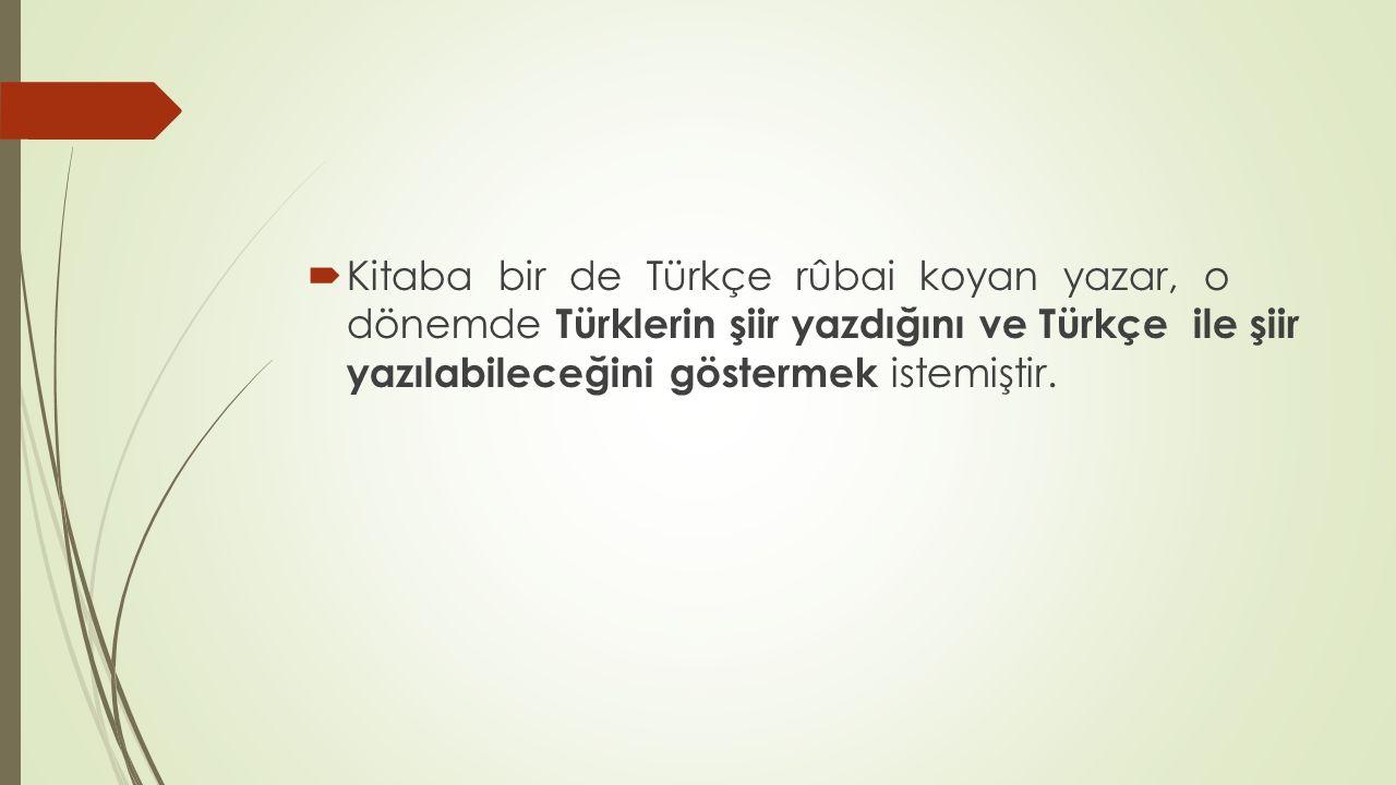  Kitaba bir de Türkçe rûbai koyan yazar, o dönemde Türklerin şiir yazdığını ve Türkçe ile şiir yazılabileceğini göstermek istemiştir.