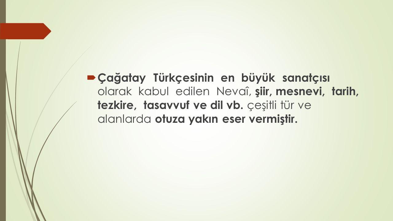 Çağatay Türkçesinin en büyük sanatçısı olarak kabul edilen Nevaî, şiir, mesnevi, tarih, tezkire, tasavvuf ve dil vb. çeşitli tür ve alanlarda otuza