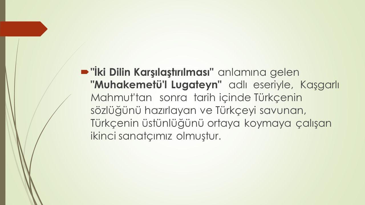  İki Dilin Karşılaştırılması anlamına gelen Muhakemetü l Lugateyn adlı eseriyle, Kaşgarlı Mahmut tan sonra tarih içinde Türkçenin sözlüğünü hazırlayan ve Türkçeyi savunan, Türkçenin üstünlüğünü ortaya koymaya çalışan ikinci sanatçımız olmuştur.