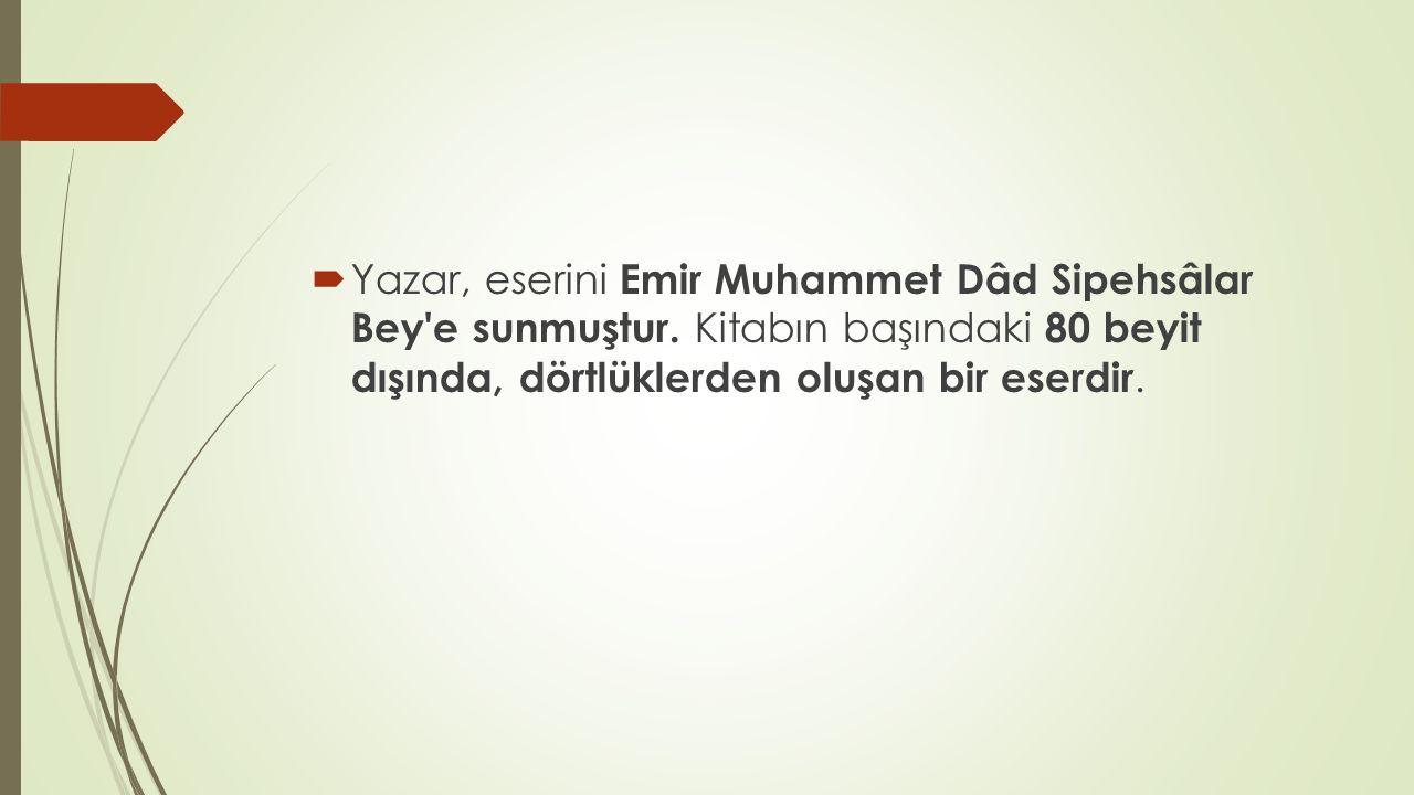  Yazar, eserini Emir Muhammet Dâd Sipehsâlar Bey'e sunmuştur. Kitabın başındaki 80 beyit dışında, dörtlüklerden oluşan bir eserdir.