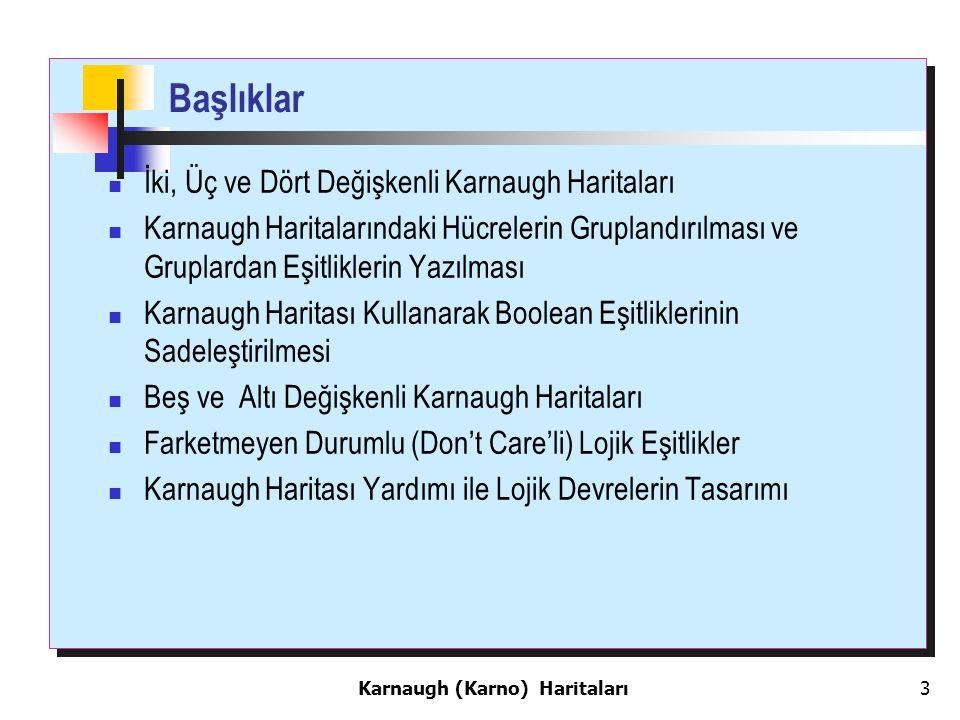 3 Başlıklar İki, Üç ve Dört Değişkenli Karnaugh Haritaları Karnaugh Haritalarındaki Hücrelerin Gruplandırılması ve Gruplardan Eşitliklerin Yazılması Karnaugh Haritası Kullanarak Boolean Eşitliklerinin Sadeleştirilmesi Beş ve Altı Değişkenli Karnaugh Haritaları Farketmeyen Durumlu (Don't Care'li) Lojik Eşitlikler Karnaugh Haritası Yardımı ile Lojik Devrelerin Tasarımı Karnaugh (Karno) Haritaları