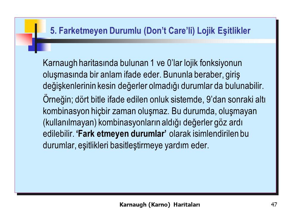 5. Farketmeyen Durumlu (Don't Care'li) Lojik Eşitlikler Karnaugh haritasında bulunan 1 ve 0'lar lojik fonksiyonun oluşmasında bir anlam ifade eder. Bu