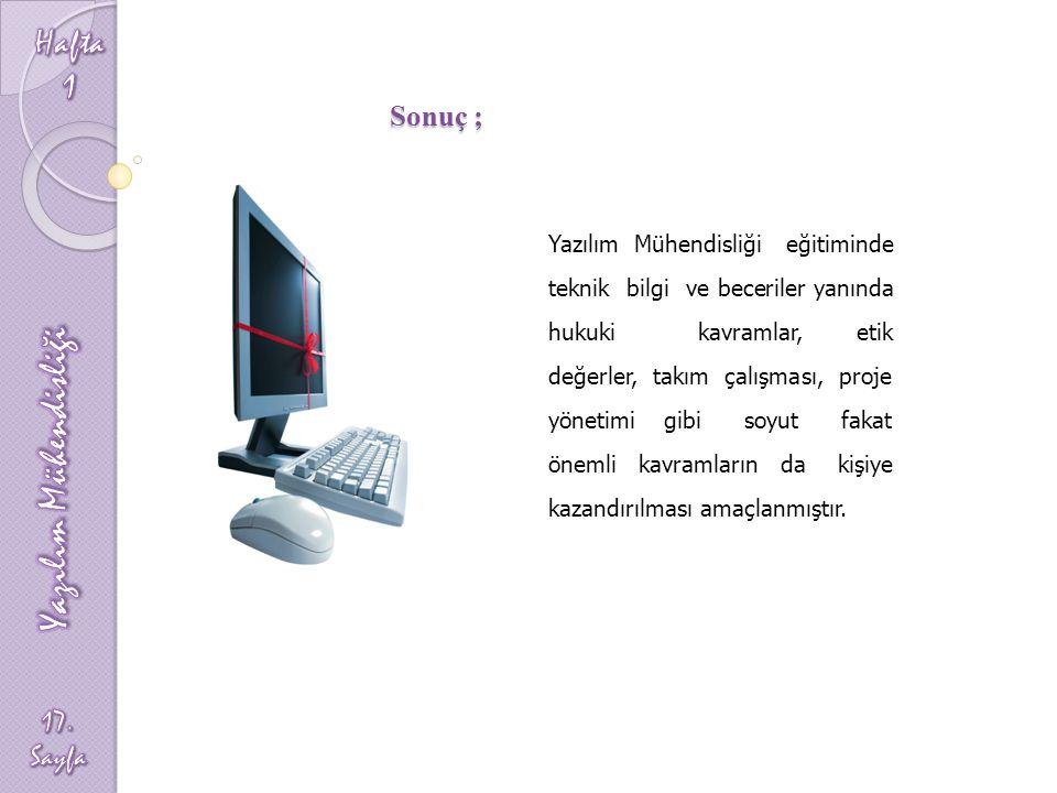 Sonuç ; Yazılım Mühendisliği eğitiminde teknik bilgi ve beceriler yanında hukuki kavramlar, etik değerler, takım çalışması, proje yönetimi gibi soyut