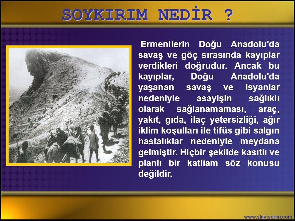 SOYKIRIM NEDİR ? www.slaytyerim.com Soykırım suçu, gerçek anlamda bu olaylarda işlenmiştir. Ermeni iddialarının ve yalanlarının aksine, 1915 yılında D