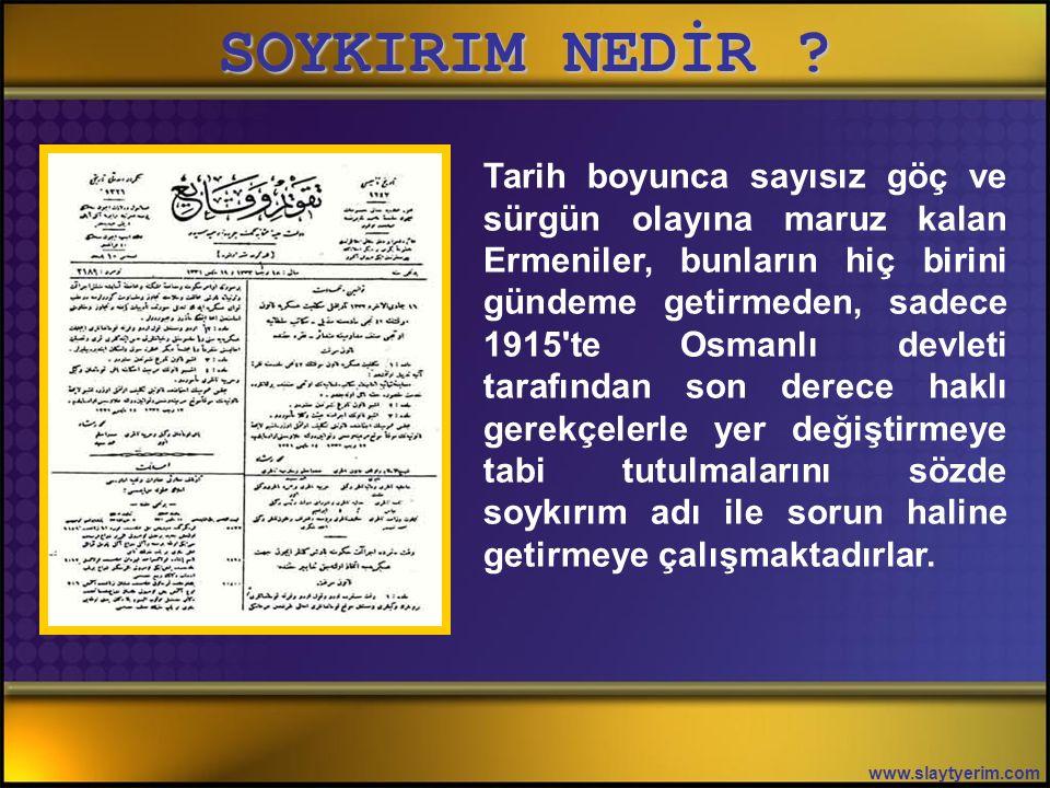 SOYKIRIM NEDİR ? www.slaytyerim.com Sasaniler 379'larda 70.000 Ermeni'yi İran'a, Bizanslılar 1025'lerde Doğu Anadolu'daki 40.000 Ermeni'yi Sivas ve Ka