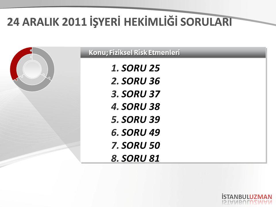 Konu; Fiziksel Risk Etmenleri 1.SORU 25 2.SORU 36 3.SORU 37 4.SORU 38 5.SORU 39 6.SORU 49 7.SORU 50 8.SORU 81 1.SORU 25 2.SORU 36 3.SORU 37 4.SORU 38 5.SORU 39 6.SORU 49 7.SORU 50 8.SORU 81