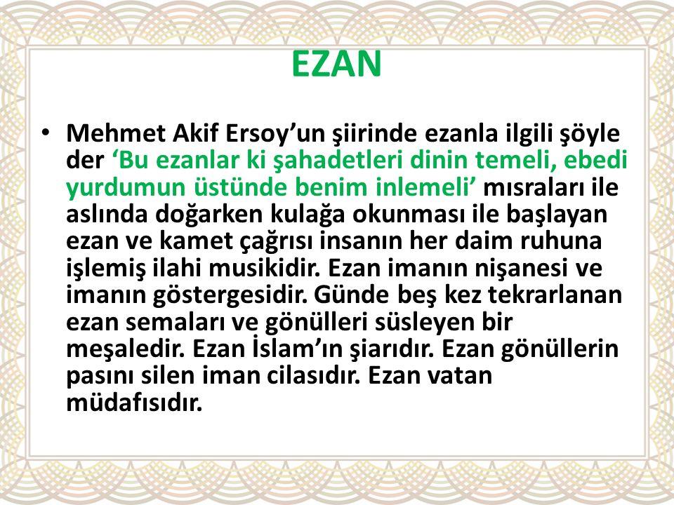 EZAN Mehmet Akif Ersoy'un şiirinde ezanla ilgili şöyle der 'Bu ezanlar ki şahadetleri dinin temeli, ebedi yurdumun üstünde benim inlemeli' mısraları i
