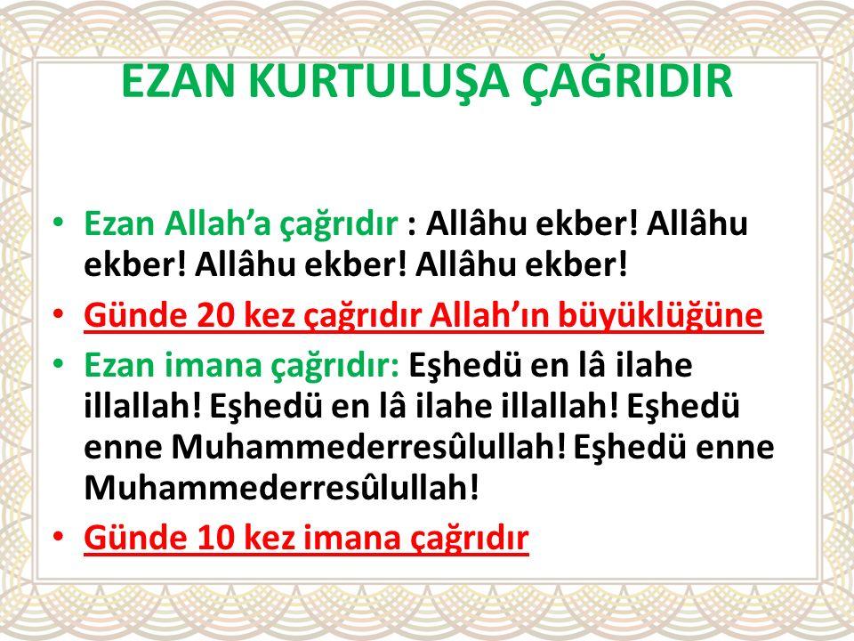 EZAN KURTULUŞA ÇAĞRIDIR Ezan Allah'a çağrıdır : Allâhu ekber! Allâhu ekber! Allâhu ekber! Allâhu ekber! Günde 20 kez çağrıdır Allah'ın büyüklüğüne Eza