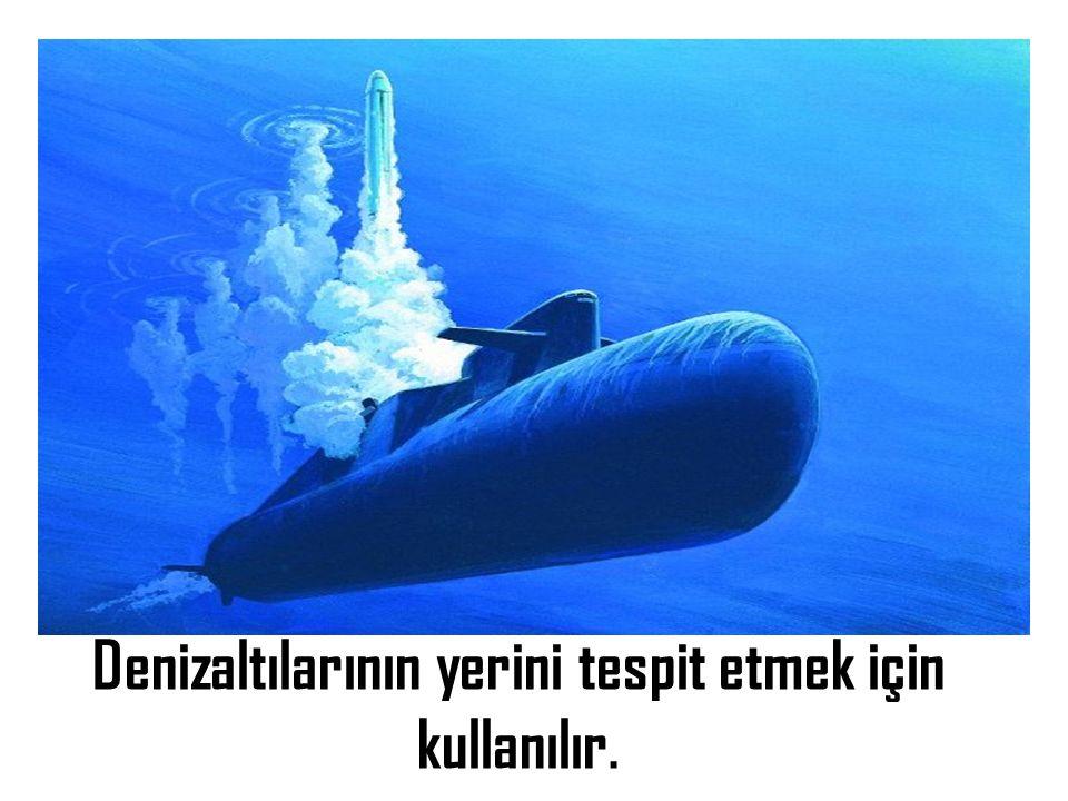 Denizaltılarının yerini tespit etmek için kullanılır.