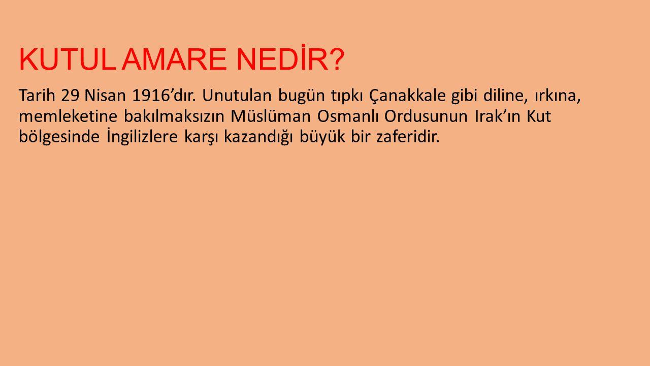 KUTUL AMARE NEDİR? Tarih 29 Nisan 1916'dır. Unutulan bugün tıpkı Çanakkale gibi diline, ırkına, memleketine bakılmaksızın Müslüman Osmanlı Ordusunun I