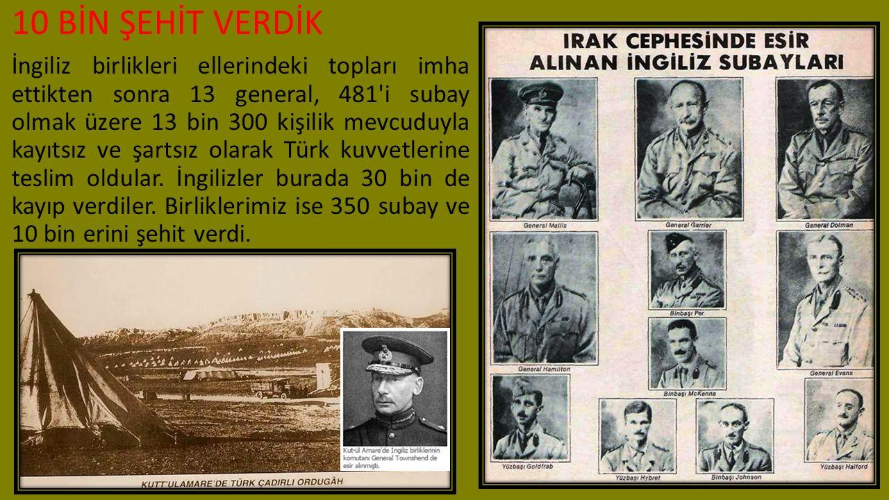 10 BİN ŞEHİT VERDİK İngiliz birlikleri ellerindeki topları imha ettikten sonra 13 general, 481'i subay olmak üzere 13 bin 300 kişilik mevcuduyla kayıt