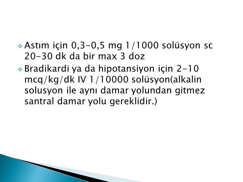  Astım için 0,3-0,5 mg 1/1000 solüsyon sc 20-30 dk da bir max 3 doz  Bradikardi ya da hipotansiyon için 2-10 mcq/kg/dk IV 1/10000 solüsyon(alkalin solusyon ile aynı damar yolundan gitmez santral damar yolu gereklidir.)