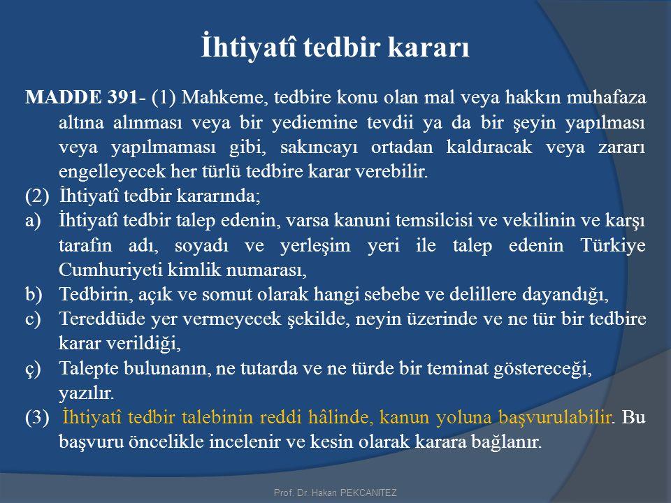 Prof. Dr. Hakan PEKCANITEZ İhtiyatî tedbir kararı MADDE 391- (1) Mahkeme, tedbire konu olan mal veya hakkın muhafaza altına alınması veya bir yediemin
