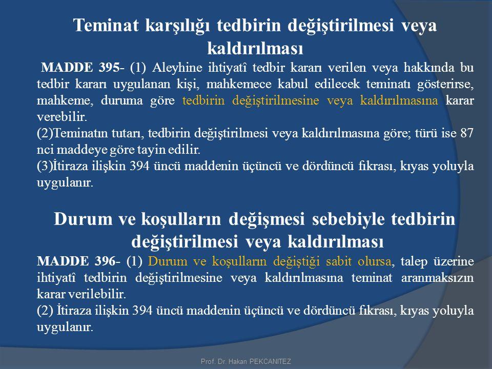Prof. Dr. Hakan PEKCANITEZ Teminat karşılığı tedbirin değiştirilmesi veya kaldırılması MADDE 395- (1) Aleyhine ihtiyatî tedbir kararı verilen veya hak