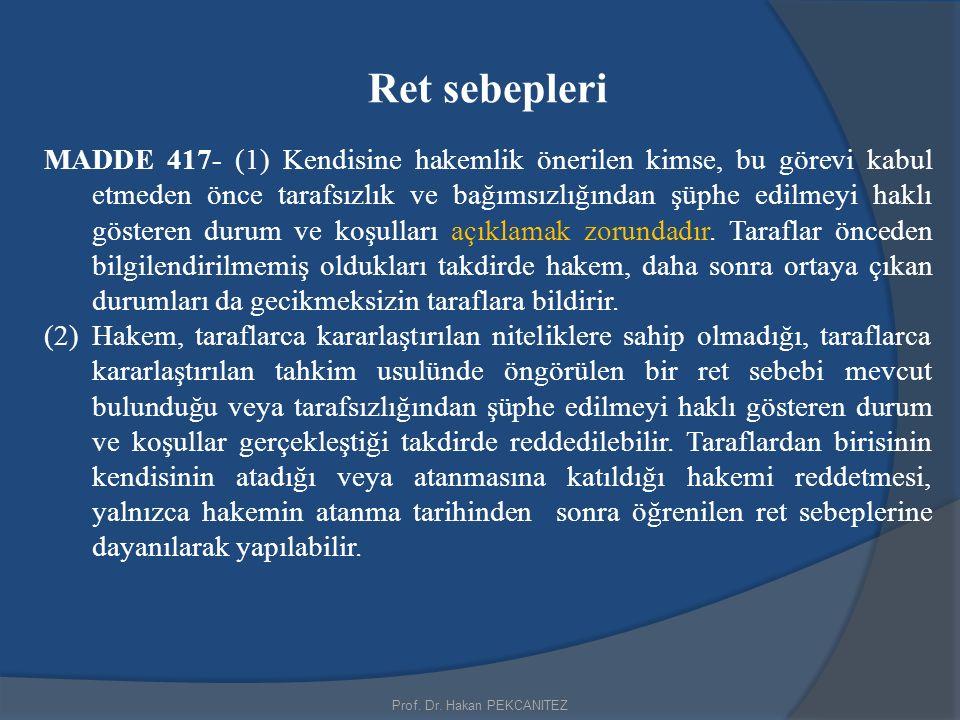 Prof. Dr. Hakan PEKCANITEZ Ret sebepleri MADDE 417- (1) Kendisine hakemlik önerilen kimse, bu görevi kabul etmeden önce tarafsızlık ve bağımsızlığında