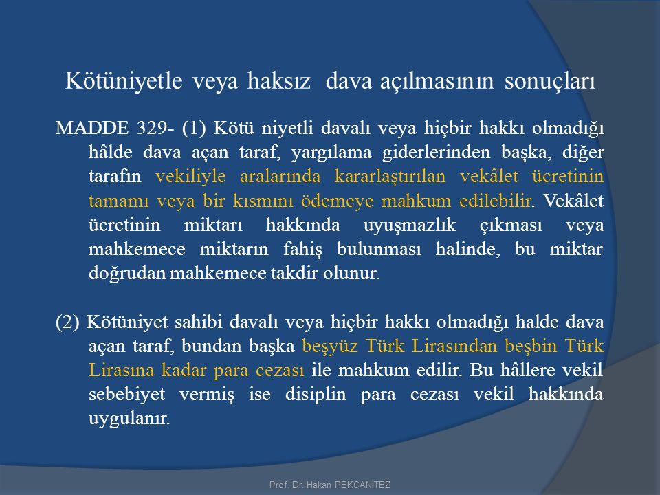 Prof. Dr. Hakan PEKCANITEZ Kötüniyetle veya haksız dava açılmasının sonuçları MADDE 329- (1) Kötü niyetli davalı veya hiçbir hakkı olmadığı hâlde dava