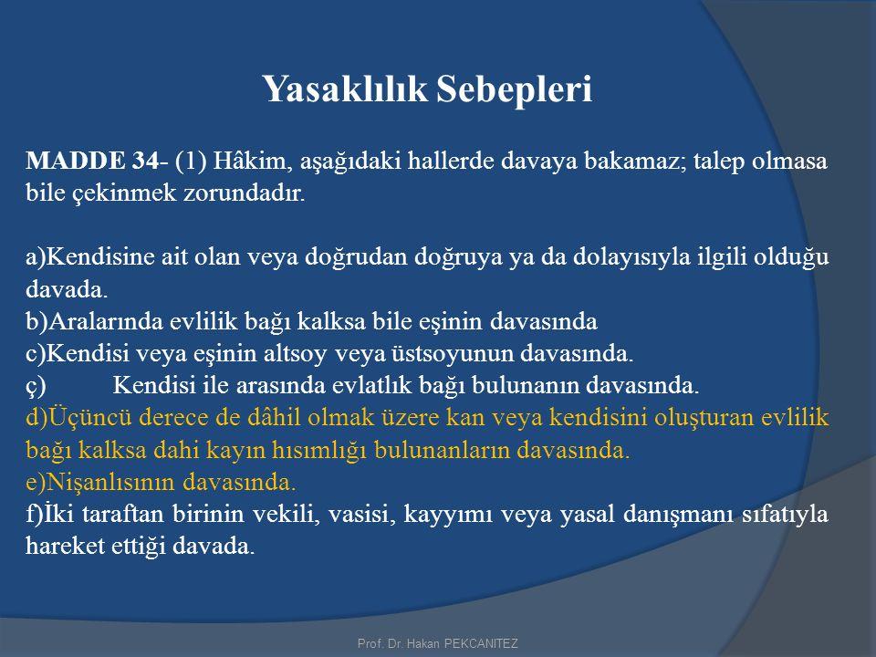 Yasaklılık Sebepleri MADDE 34- (1) Hâkim, aşağıdaki hallerde davaya bakamaz; talep olmasa bile çekinmek zorundadır. a)Kendisine ait olan veya doğrudan