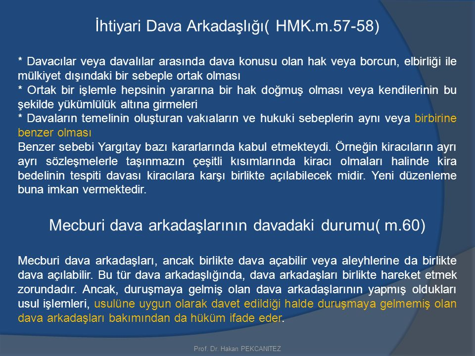 Prof. Dr. Hakan PEKCANITEZ İhtiyari Dava Arkadaşlığı( HMK.m.57-58) * Davacılar veya davalılar arasında dava konusu olan hak veya borcun, elbirliği ile