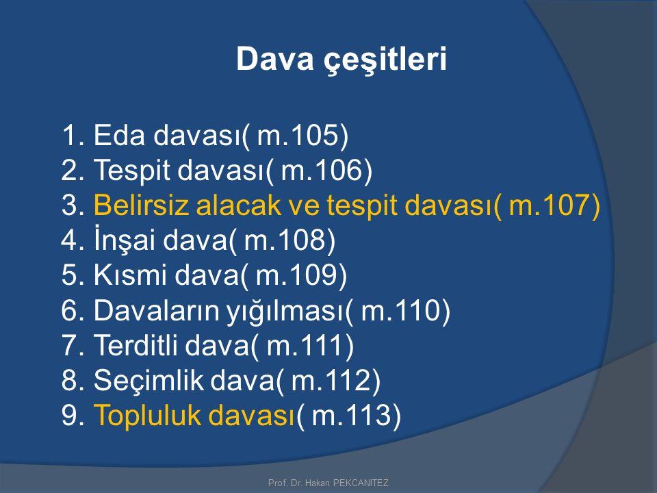 Dava çeşitleri 1. Eda davası( m.105) 2. Tespit davası( m.106) 3. Belirsiz alacak ve tespit davası( m.107) 4. İnşai dava( m.108) 5. Kısmi dava( m.109)