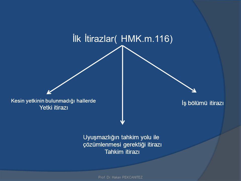 Prof. Dr. Hakan PEKCANITEZ İlk İtirazlar( HMK.m.116) Kesin yetkinin bulunmadığı hallerde Yetki itirazı Uyuşmazlığın tahkim yolu ile çözümlenmesi gerek