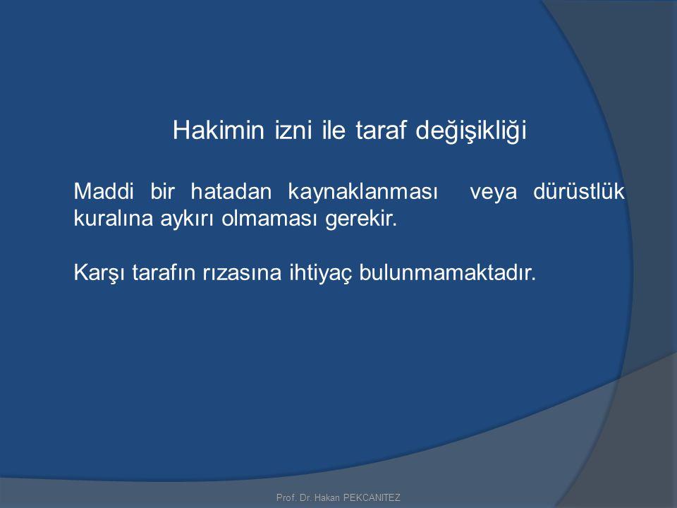 Prof. Dr. Hakan PEKCANITEZ Hakimin izni ile taraf değişikliği Maddi bir hatadan kaynaklanması veya dürüstlük kuralına aykırı olmaması gerekir. Karşı t