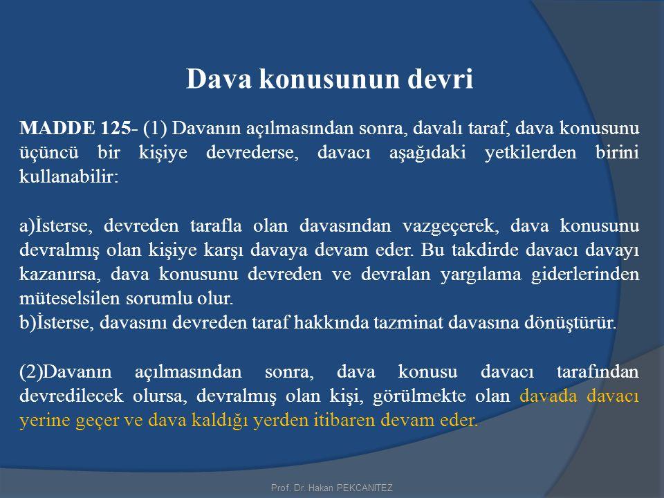Prof. Dr. Hakan PEKCANITEZ Dava konusunun devri MADDE 125- (1) Davanın açılmasından sonra, davalı taraf, dava konusunu üçüncü bir kişiye devrederse, d
