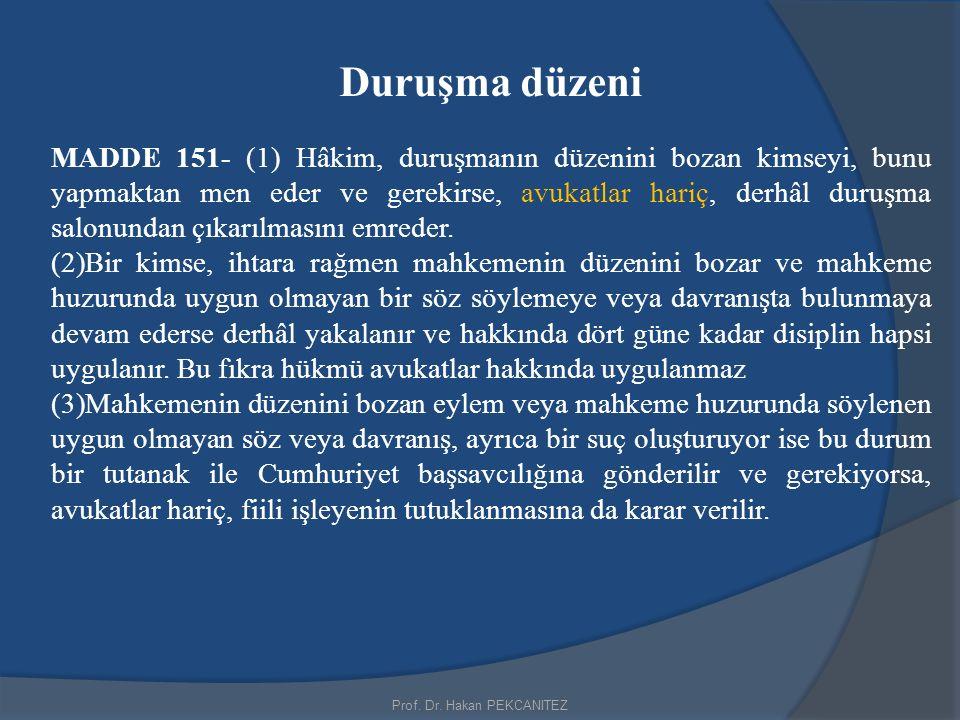 Prof. Dr. Hakan PEKCANITEZ Duruşma düzeni MADDE 151- (1) Hâkim, duruşmanın düzenini bozan kimseyi, bunu yapmaktan men eder ve gerekirse, avukatlar har